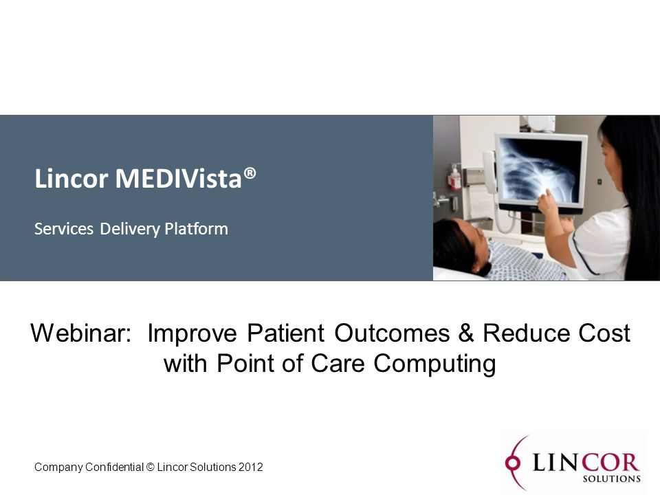 Lincor MEDIVista® Services Delivery Platform Company Confidential © Lincor Solutions 2012 Webinar: Improve Patient Outcomes & Reduce Cost with Point of Care Computing