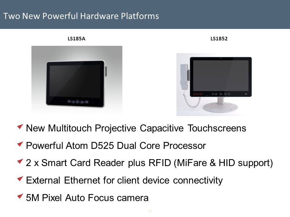 28 Two New Powerful Hardware Platforms Media Servers Video/Audio LS1852LS185A New Multitouch Projective Capacitive Touchscreens Powerful Atom D525 Dual Core Processor 2 x Smart Card Reader plus RFID (MiFare & HID support) External Ethernet for client device connectivity 5M Pixel Auto Focus camera