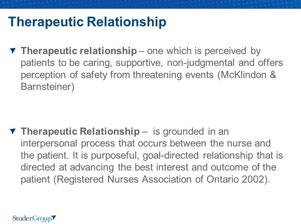 Therapeutic Relationship Therapeutic relationship – one which is perceived by patients to be caring, supportive, non-judgmental and offers perception of safety from threatening events (McKlindon & Barnsteiner) Therapeutic Relationship – is grounded in an interpersonal process that occurs between the nurse and the patient.