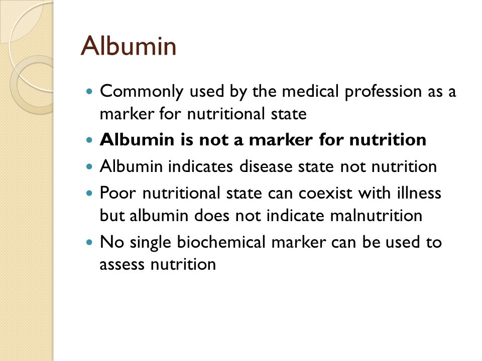 Albumin Commonly used by the medical profession as a marker for nutritional state Albumin is not a marker for nutrition Albumin indicates disease stat