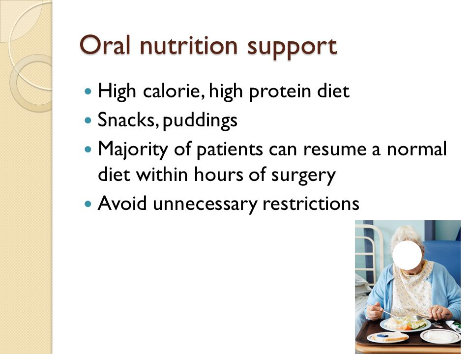 Oral nutrition support High calorie, high protein diet Snacks, puddings Majority of patients can resume a normal diet within hours of surgery Avoid un