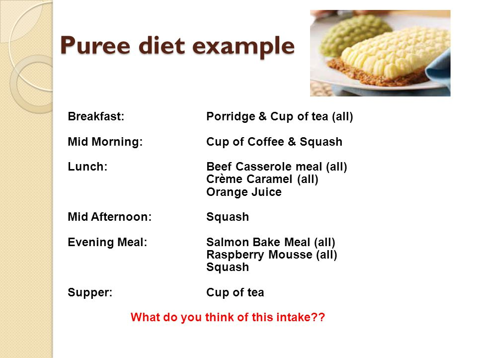 Puree diet example Breakfast:Porridge & Cup of tea (all) Mid Morning:Cup of Coffee & Squash Lunch:Beef Casserole meal (all) Crème Caramel (all) Orange