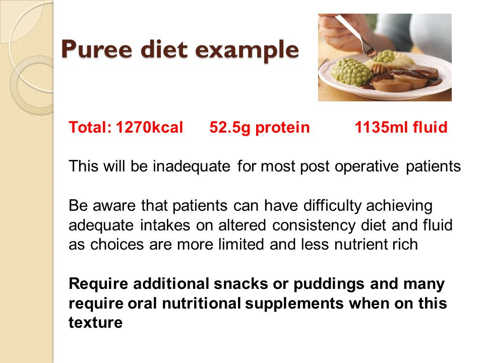 Puree diet example Total: 1270kcal52.5g protein 1135ml fluid This will be inadequate for most post operative patients Be aware that patients can have