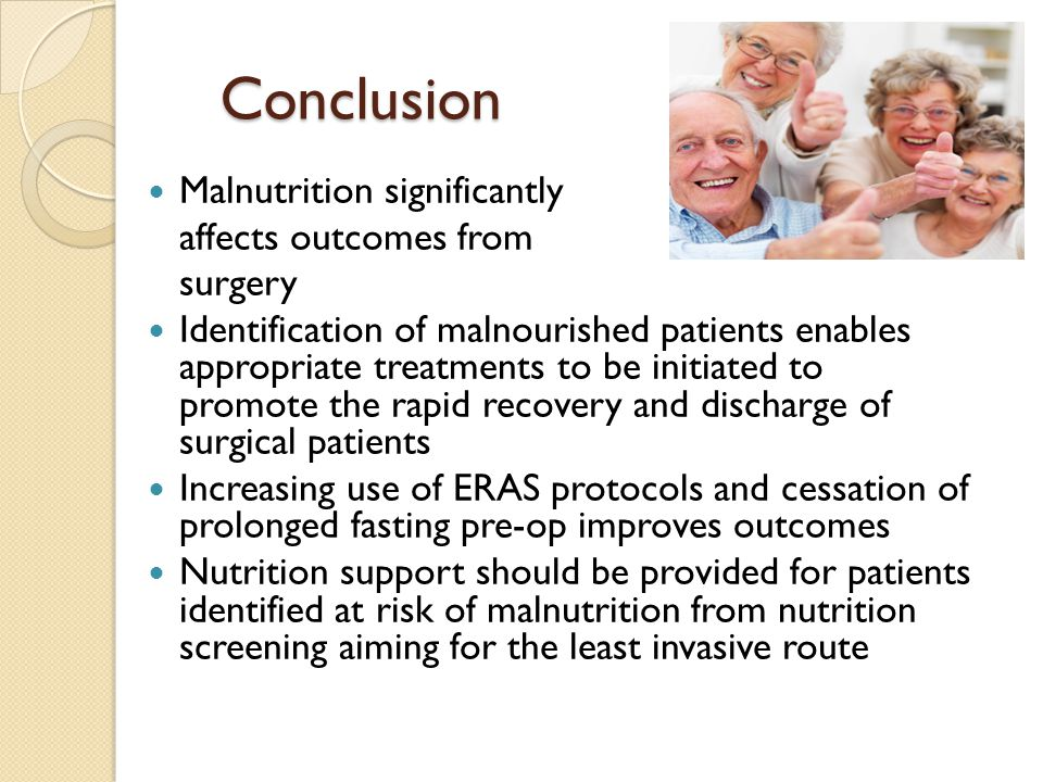Conclusion Malnutrition significantly affects outcomes from surgery Identification of malnourished patients enables appropriate treatments to be initi