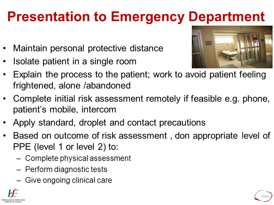 Presentation to Emergency Department Maintain personal protective distance Isolate patient in a single room Explain the process to the patient; work to avoid patient feeling frightened, alone /abandoned Complete initial risk assessment remotely if feasible e.g.