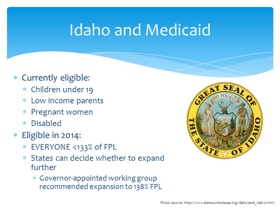  Currently eligible:  Children under 19  Low income parents  Pregnant women  Disabled  Eligible in 2014:  EVERYONE <133% of FPL  States can decide whether to expand further  Governor-appointed working group recommended expansion to 138% FPL Idaho and Medicaid Photo source: http://www.statesymbolsusa.org/Idaho/seal_idaho.html