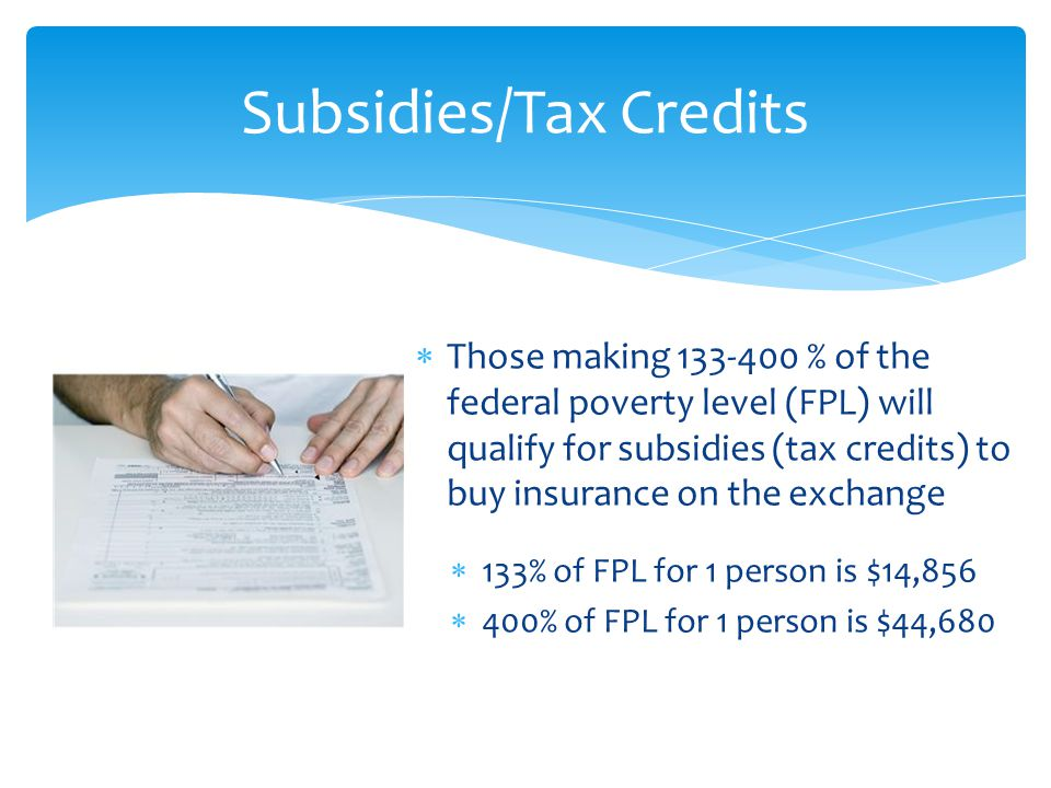  Those making 133-400 % of the federal poverty level (FPL) will qualify for subsidies (tax credits) to buy insurance on the exchange  133% of FPL for 1 person is $14,856  400% of FPL for 1 person is $44,680 Subsidies/Tax Credits