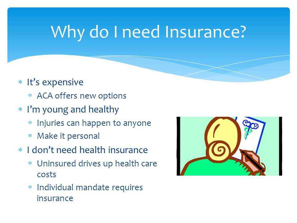  It's expensive  ACA offers new options  I'm young and healthy  Injuries can happen to anyone  Make it personal  I don't need health insurance  Uninsured drives up health care costs  Individual mandate requires insurance Why do I need Insurance?