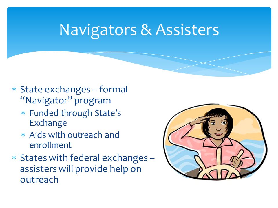  State exchanges – formal Navigator program  Funded through State's Exchange  Aids with outreach and enrollment  States with federal exchanges – assisters will provide help on outreach Navigators & Assisters