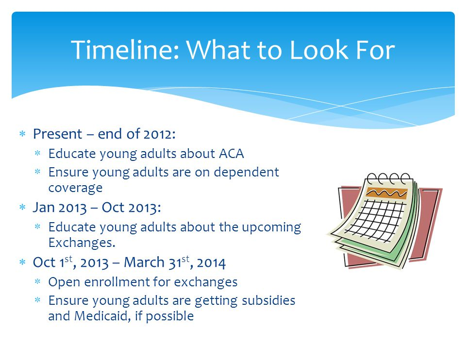  Present – end of 2012:  Educate young adults about ACA  Ensure young adults are on dependent coverage  Jan 2013 – Oct 2013:  Educate young adults about the upcoming Exchanges.