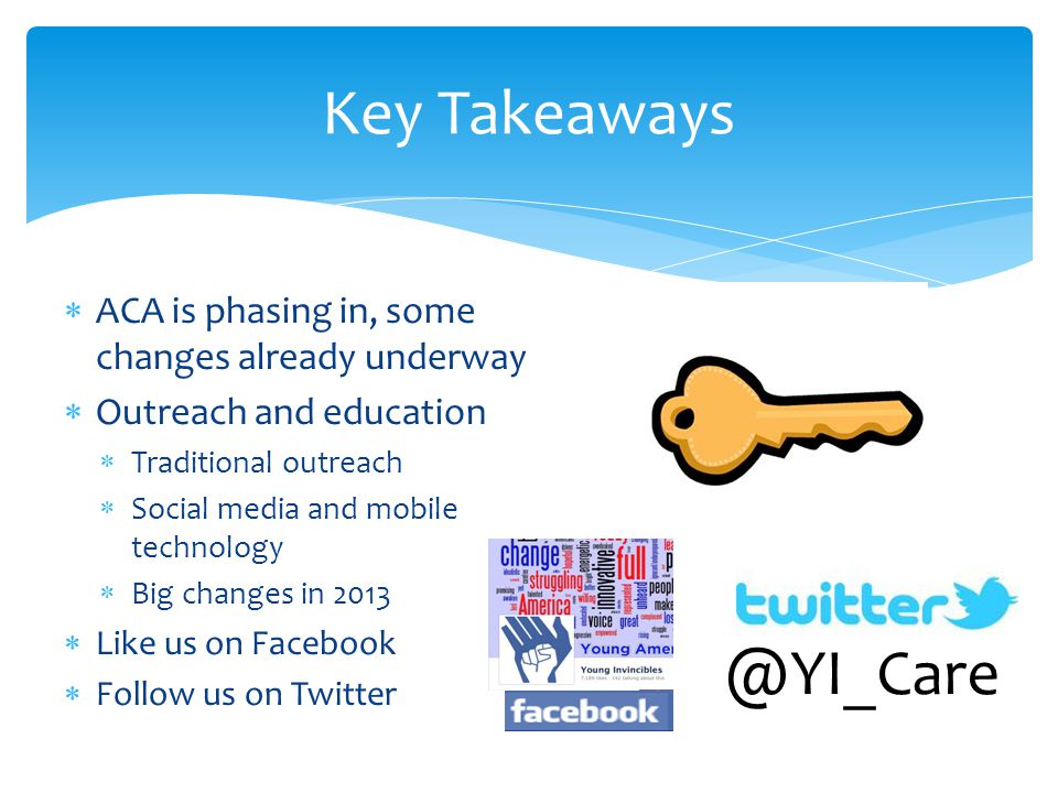  ACA is phasing in, some changes already underway  Outreach and education  Traditional outreach  Social media and mobile technology  Big changes in 2013  Like us on Facebook  Follow us on Twitter Key Takeaways @YI_Care