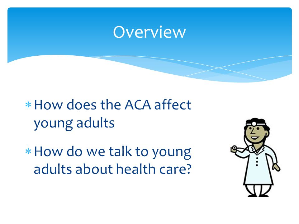  How does the ACA affect young adults  How do we talk to young adults about health care? Overview