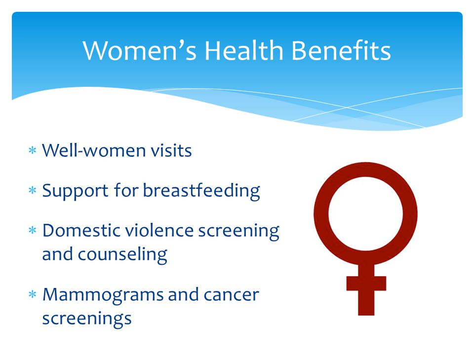 Women's Health Benefits  Well-women visits  Support for breastfeeding  Domestic violence screening and counseling  Mammograms and cancer screenings