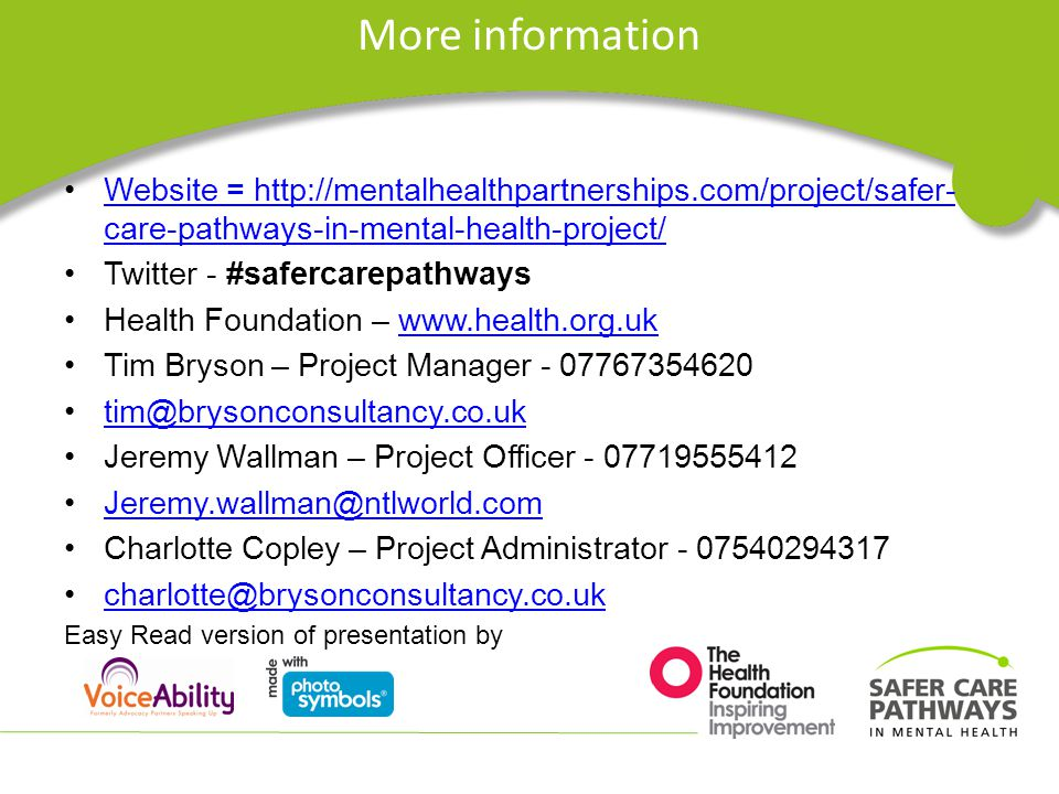 More information Website = http://mentalhealthpartnerships.com/project/safer- care-pathways-in-mental-health-project/Website = http://mentalhealthpartnerships.com/project/safer- care-pathways-in-mental-health-project/ Twitter - #safercarepathways Health Foundation – www.health.org.ukwww.health.org.uk Tim Bryson – Project Manager - 07767354620 tim@brysonconsultancy.co.uk Jeremy Wallman – Project Officer - 07719555412 Jeremy.wallman@ntlworld.com Charlotte Copley – Project Administrator - 07540294317 charlotte@brysonconsultancy.co.uk Easy Read version of presentation by