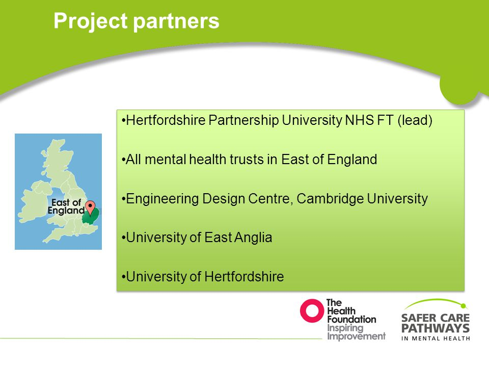 Project partners Hertfordshire Partnership University NHS FT (lead) All mental health trusts in East of England Engineering Design Centre, Cambridge University University of East Anglia University of Hertfordshire Hertfordshire Partnership University NHS FT (lead) All mental health trusts in East of England Engineering Design Centre, Cambridge University University of East Anglia University of Hertfordshire