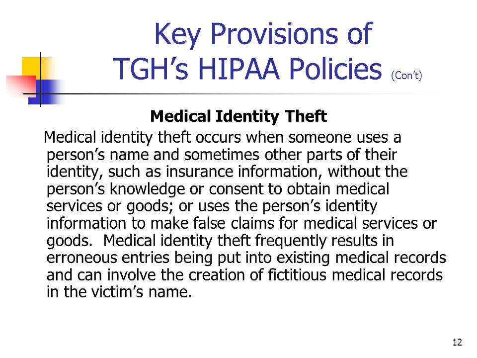 12 Key Provisions of TGH's HIPAA Policies (Con't) Medical Identity Theft Medical identity theft occurs when someone uses a person's name and sometimes