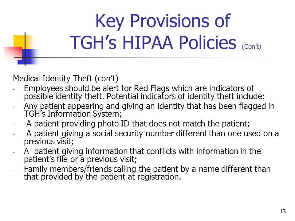 13 Key Provisions of TGH's HIPAA Policies (Con't) Medical Identity Theft (con't) - Employees should be alert for Red Flags which are indicators of pos