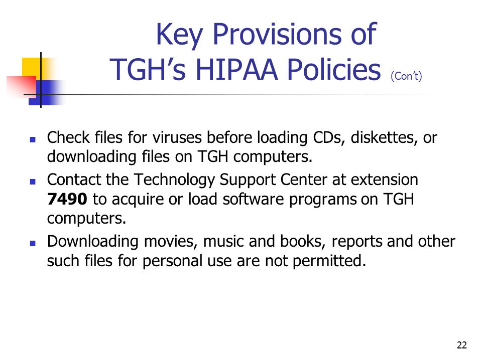 22 Key Provisions of TGH's HIPAA Policies (Con't) Check files for viruses before loading CDs, diskettes, or downloading files on TGH computers. Contac