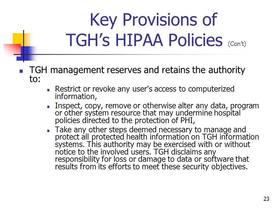 23 Key Provisions of TGH's HIPAA Policies (Con't) TGH management reserves and retains the authority to: Restrict or revoke any user's access to comput