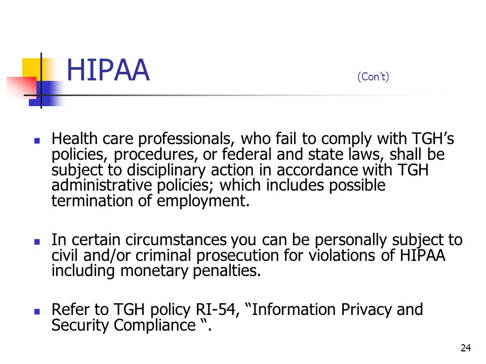 24 HIPAA (Con't) Health care professionals, who fail to comply with TGH's policies, procedures, or federal and state laws, shall be subject to discipl
