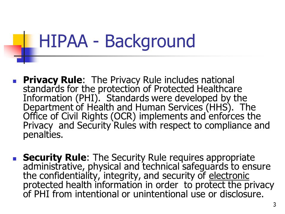 3 HIPAA - Background Privacy Rule: The Privacy Rule includes national standards for the protection of Protected Healthcare Information (PHI). Standard