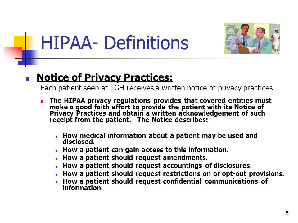 5 HIPAA- Definitions (Con't) Notice of Privacy Practices: Each patient seen at TGH receives a written notice of privacy practices. The HIPAA privacy r