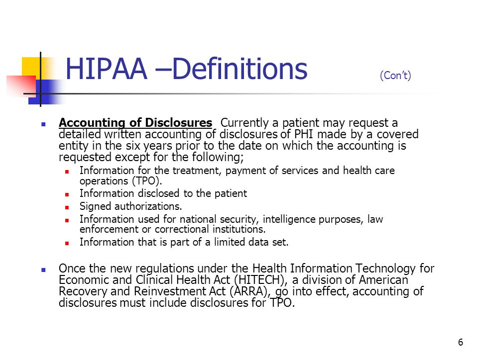 6 HIPAA –Definitions (Con't) Accounting of Disclosures Currently a patient may request a detailed written accounting of disclosures of PHI made by a c