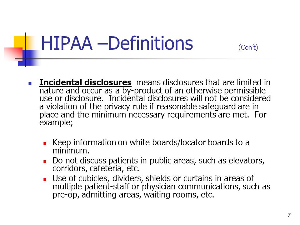 8 HIPAA –Definitions (Con't) Minimum necessary standard requires that health care staff must make a reasonable effort to disclose or use only the minimum amount of PHI needed to provide patient care, the PHI they need to know .