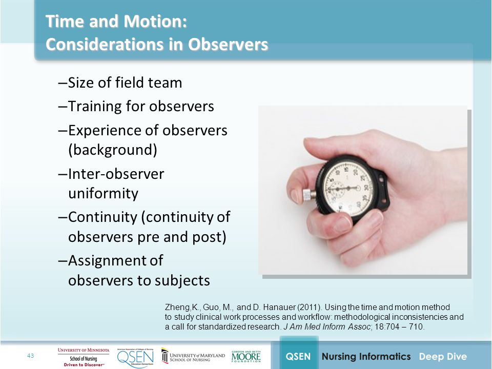 43 Time and Motion: Considerations in Observers –Size of field team –Training for observers –Experience of observers (background) –Inter-observer uniformity –Continuity (continuity of observers pre and post) –Assignment of observers to subjects Zheng,K., Guo, M., and D.