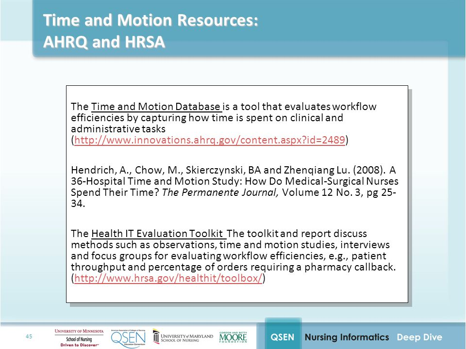 45 Time and Motion Resources: AHRQ and HRSA The Time and Motion Database is a tool that evaluates workflow efficiencies by capturing how time is spent on clinical and administrative tasks (http://www.innovations.ahrq.gov/content.aspx id=2489)http://www.innovations.ahrq.gov/content.aspx id=2489 Hendrich, A., Chow, M., Skierczynski, BA and Zhenqiang Lu.