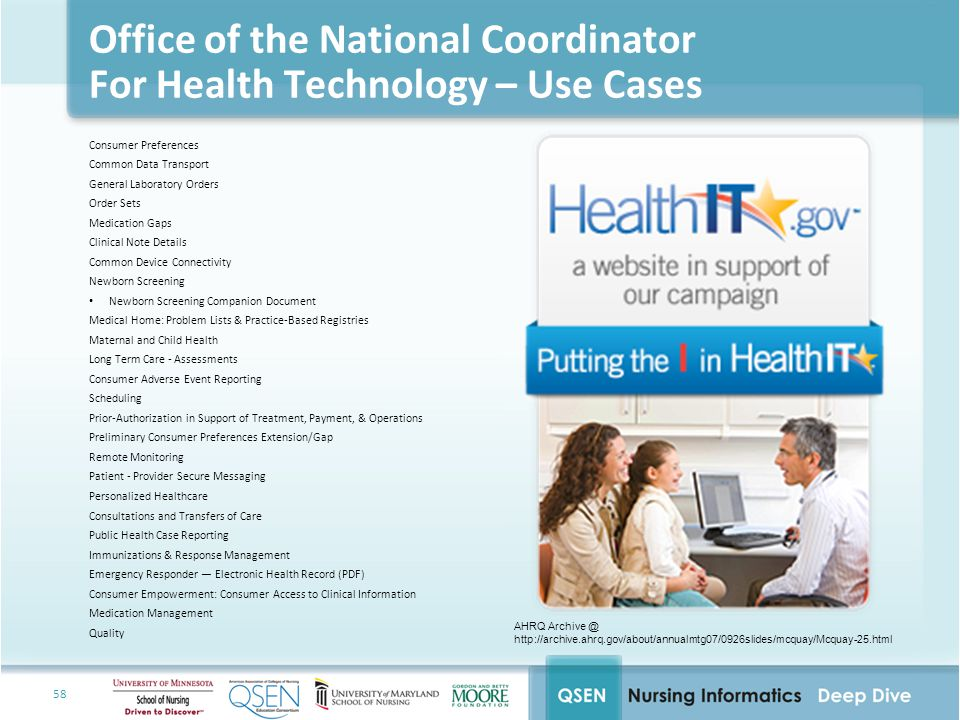 58 Office of the National Coordinator For Health Technology – Use Cases Consumer Preferences Common Data Transport General Laboratory Orders Order Sets Medication Gaps Clinical Note Details Common Device Connectivity Newborn Screening Newborn Screening Companion Document Medical Home: Problem Lists & Practice-Based Registries Maternal and Child Health Long Term Care - Assessments Consumer Adverse Event Reporting Scheduling Prior-Authorization in Support of Treatment, Payment, & Operations Preliminary Consumer Preferences Extension/Gap Remote Monitoring Patient - Provider Secure Messaging Personalized Healthcare Consultations and Transfers of Care Public Health Case Reporting Immunizations & Response Management Emergency Responder — Electronic Health Record (PDF) Consumer Empowerment: Consumer Access to Clinical Information Medication Management Quality AHRQ Archive @ http://archive.ahrq.gov/about/annualmtg07/0926slides/mcquay/Mcquay-25.html