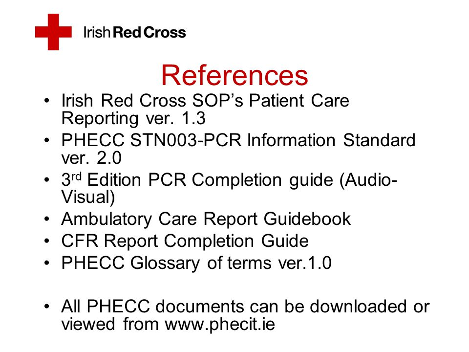 References Irish Red Cross SOP's Patient Care Reporting ver. 1.3 PHECC STN003-PCR Information Standard ver. 2.0 3 rd Edition PCR Completion guide (Aud