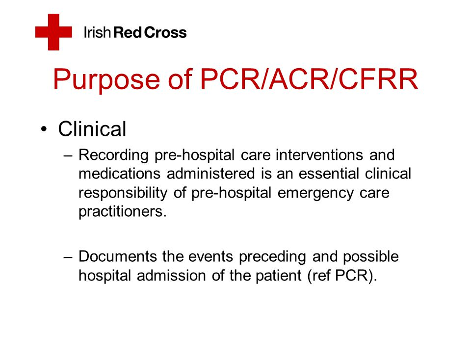 Purpose of PCR/ACR/CFRR Clinical –Recording pre-hospital care interventions and medications administered is an essential clinical responsibility of pr