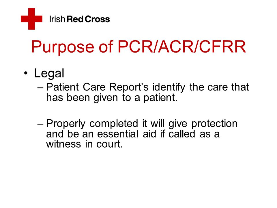 Purpose of PCR/ACR/CFRR Legal –Patient Care Report's identify the care that has been given to a patient. –Properly completed it will give protection a