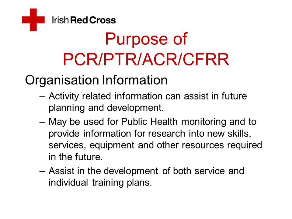 Purpose of PCR/ACR/CFRR Inaccurate documentation is potentially damaging to patients, the IRC (Service Provider) and the standing of the pre- hospital emergency care practitioner.