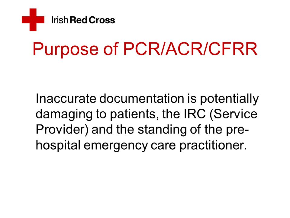 Purpose of PCR/ACR/CFRR Inaccurate documentation is potentially damaging to patients, the IRC (Service Provider) and the standing of the pre- hospital