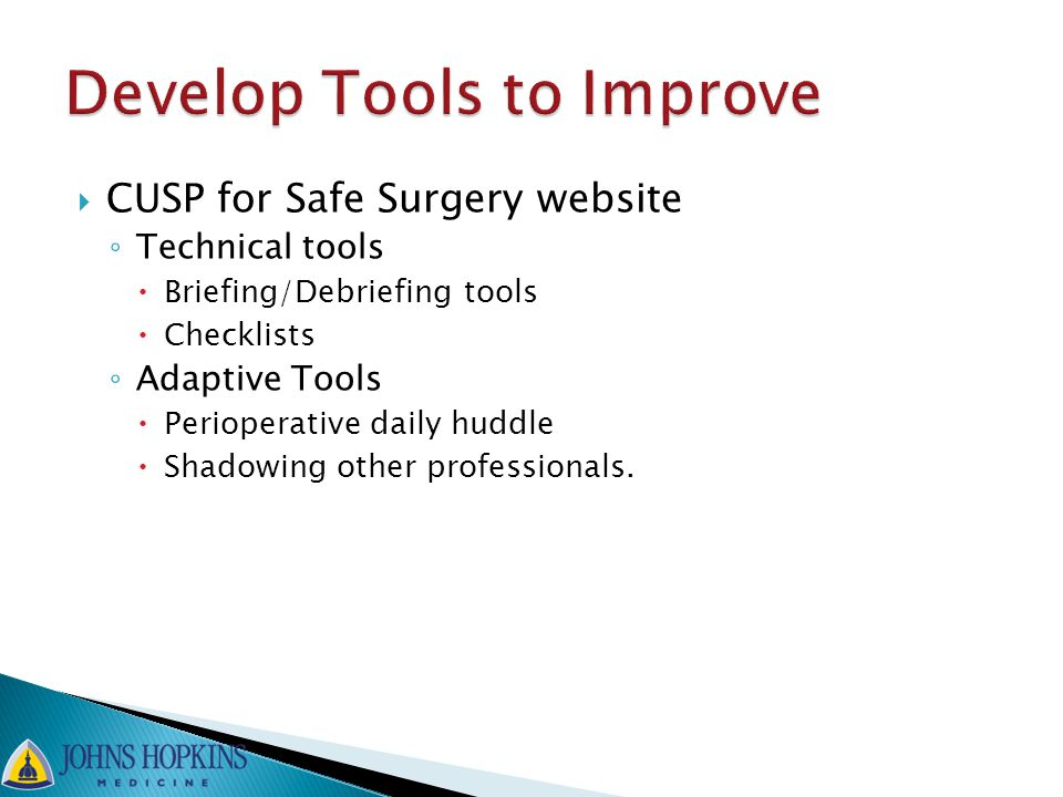  CUSP for Safe Surgery website ◦ Technical tools  Briefing/Debriefing tools  Checklists ◦ Adaptive Tools  Perioperative daily huddle  Shadowing o