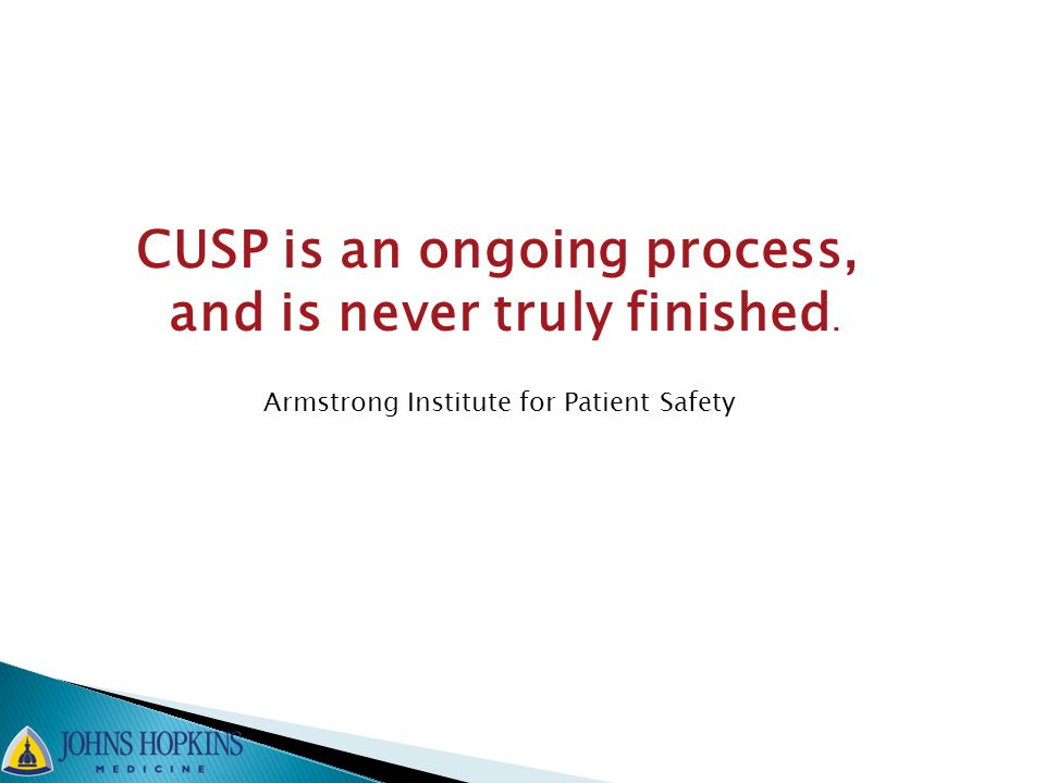 CUSP is an ongoing process, and is never truly finished. Armstrong Institute for Patient Safety