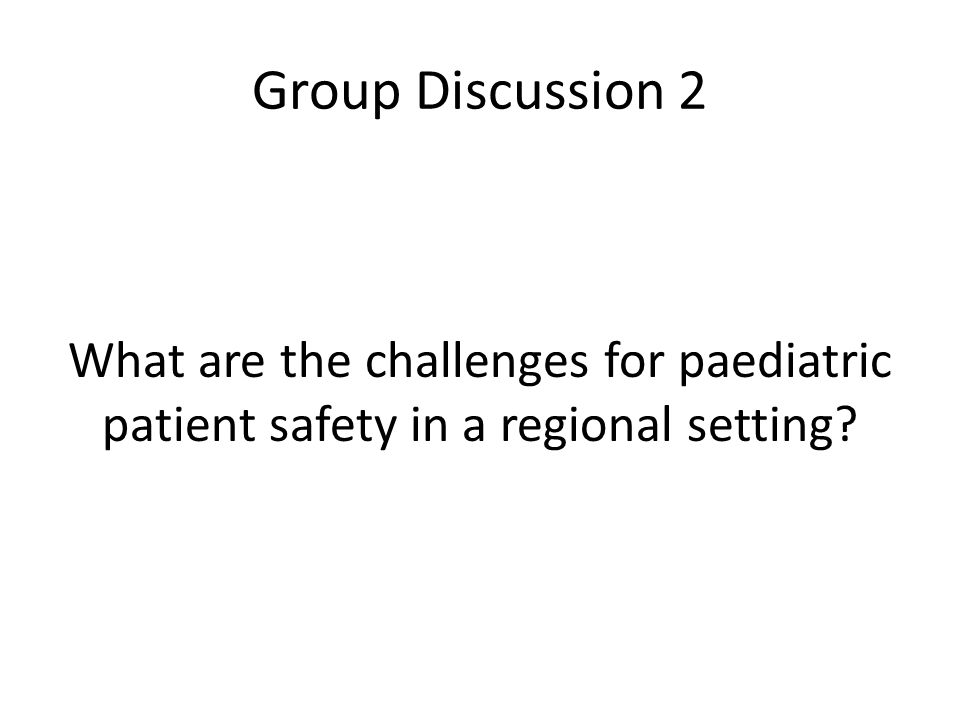 Group Discussion 2 What are the challenges for paediatric patient safety in a regional setting