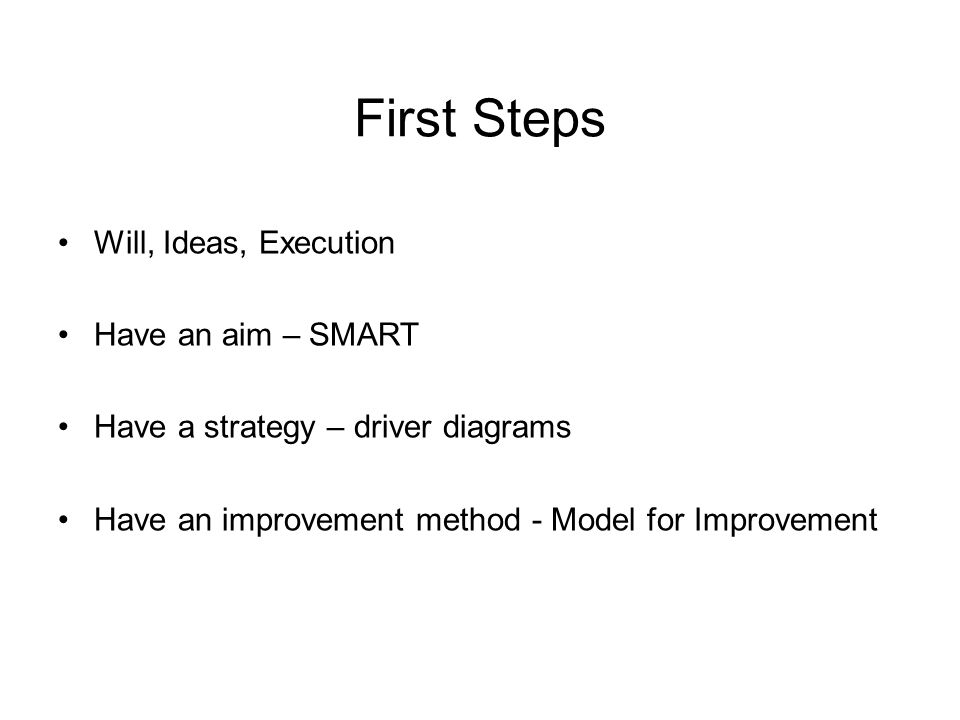 First Steps Will, Ideas, Execution Have an aim – SMART Have a strategy – driver diagrams Have an improvement method - Model for Improvement