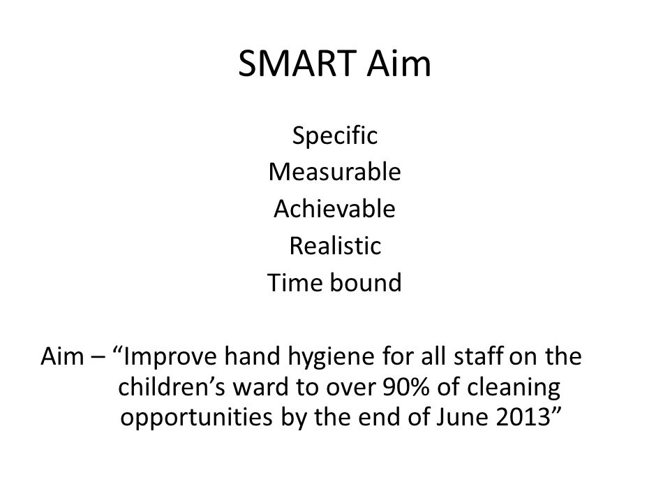 SMART Aim Specific Measurable Achievable Realistic Time bound Aim – Improve hand hygiene for all staff on the children's ward to over 90% of cleaning opportunities by the end of June 2013