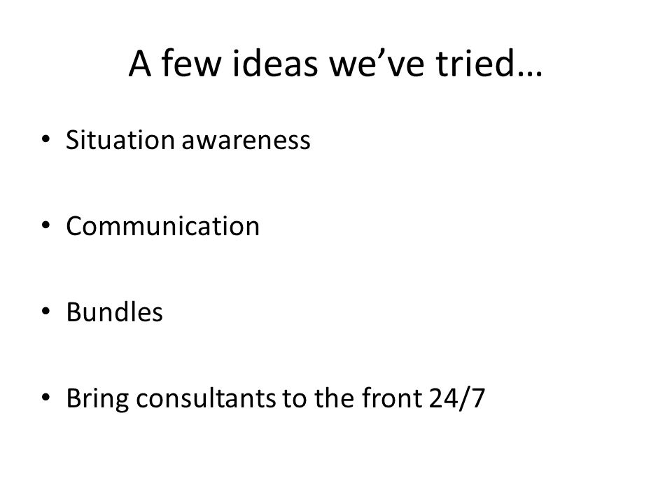 A few ideas we've tried… Situation awareness Communication Bundles Bring consultants to the front 24/7