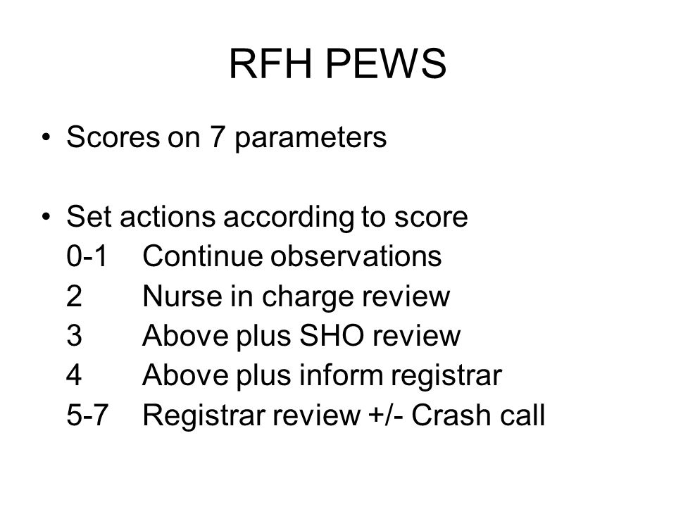 RFH PEWS Scores on 7 parameters Set actions according to score 0-1 Continue observations 2 Nurse in charge review 3 Above plus SHO review 4 Above plus inform registrar 5-7Registrar review +/- Crash call