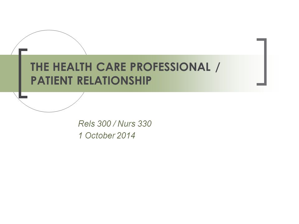 Rels 300 / Nurs 330 1 October 2014 THE HEALTH CARE PROFESSIONAL / PATIENT RELATIONSHIP