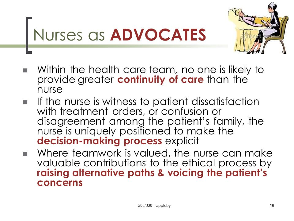 Nurses as ADVOCATES Within the health care team, no one is likely to provide greater continuity of care than the nurse If the nurse is witness to patient dissatisfaction with treatment orders, or confusion or disagreement among the patient's family, the nurse is uniquely positioned to make the decision-making process explicit Where teamwork is valued, the nurse can make valuable contributions to the ethical process by raising alternative paths & voicing the patient's concerns 300/330 - appleby18