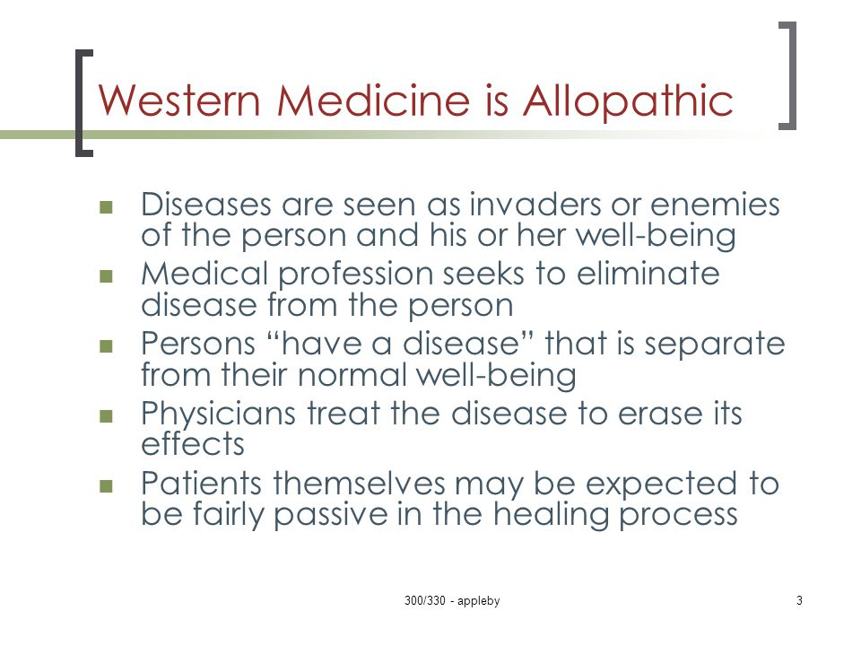 Western Medicine is Allopathic Diseases are seen as invaders or enemies of the person and his or her well-being Medical profession seeks to eliminate disease from the person Persons have a disease that is separate from their normal well-being Physicians treat the disease to erase its effects Patients themselves may be expected to be fairly passive in the healing process 300/330 - appleby3
