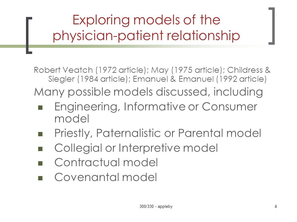 Exploring models of the physician-patient relationship Robert Veatch (1972 article); May (1975 article); Childress & Siegler (1984 article); Emanuel & Emanuel (1992 article) Many possible models discussed, including Engineering, Informative or Consumer model Priestly, Paternalistic or Parental model Collegial or Interpretive model Contractual model Covenantal model 300/330 - appleby4