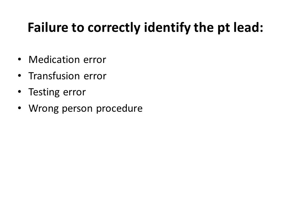 Failure to correctly identify the pt lead: Medication error Transfusion error Testing error Wrong person procedure