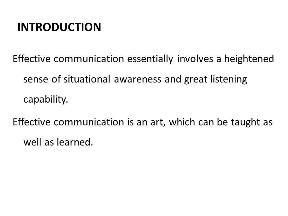INTRODUCTION Effective communication essentially involves a heightened sense of situational awareness and great listening capability.