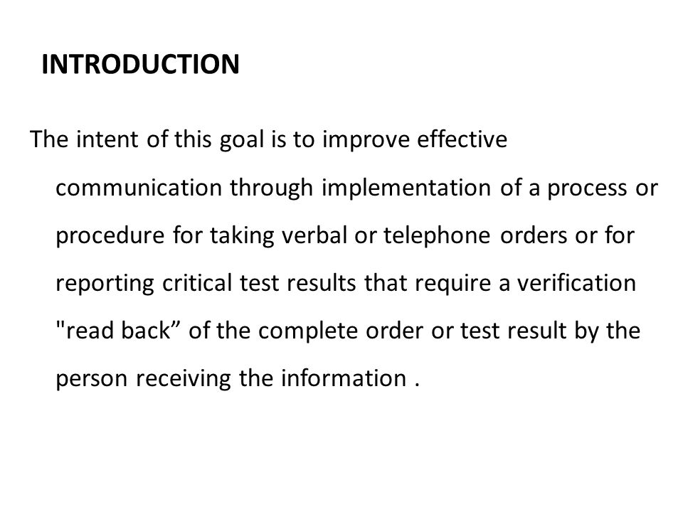 INTRODUCTION The intent of this goal is to improve effective communication through implementation of a process or procedure for taking verbal or telephone orders or for reporting critical test results that require a verification read back of the complete order or test result by the person receiving the information.